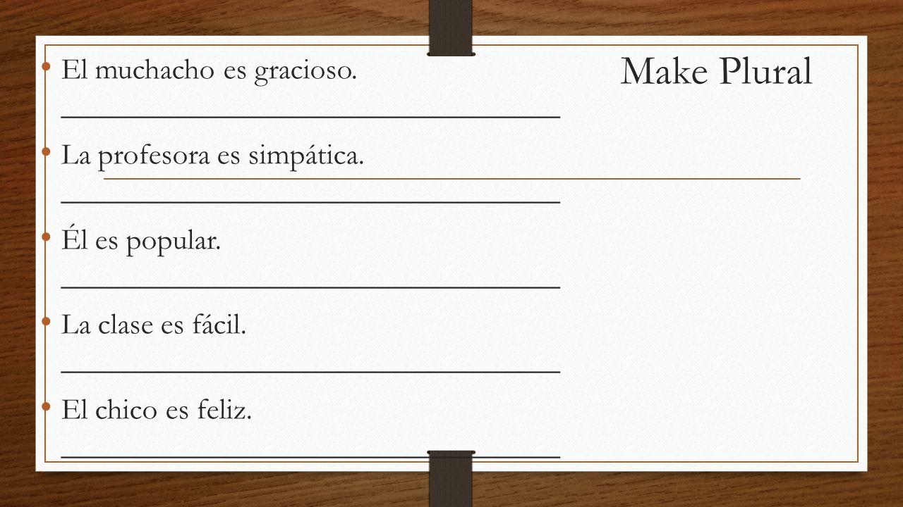 Make Plural El muchacho es gracioso. _________________________________ La profesora es simpática.