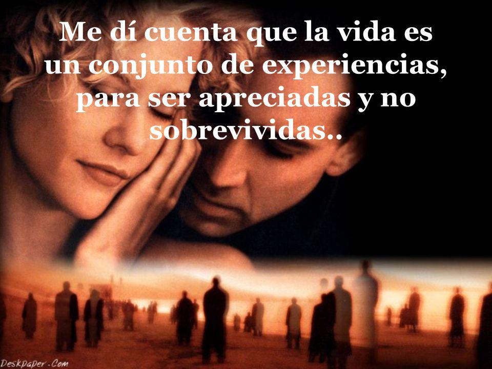 Me dí cuenta que la vida es un conjunto de experiencias, para ser apreciadas y no sobrevividas..