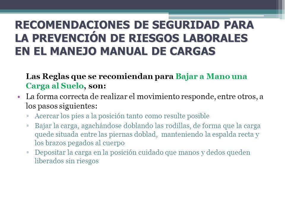 RECOMENDACIONES DE SEGURIDAD PARA LA PREVENCIÓN DE RIESGOS LABORALES EN EL MANEJO MANUAL DE CARGAS Las Reglas que se recomiendan para Bajar a Mano una