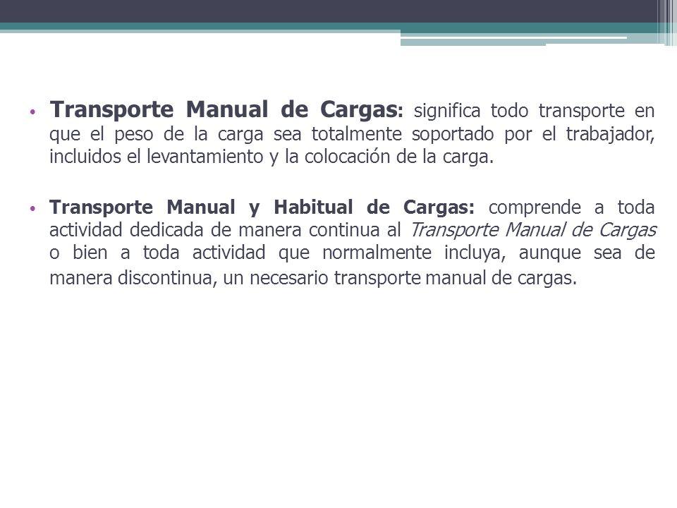 Transporte Manual de Cargas : significa todo transporte en que el peso de la carga sea totalmente soportado por el trabajador, incluidos el levantamie