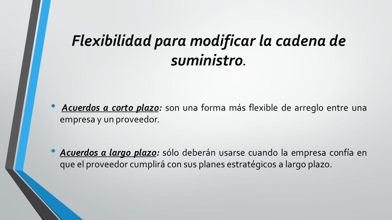 Flexibilidad para modificar la cadena de suministro. Acuerdos a corto plazo: son una forma más flexible de arreglo entre una empresa y un proveedor. A