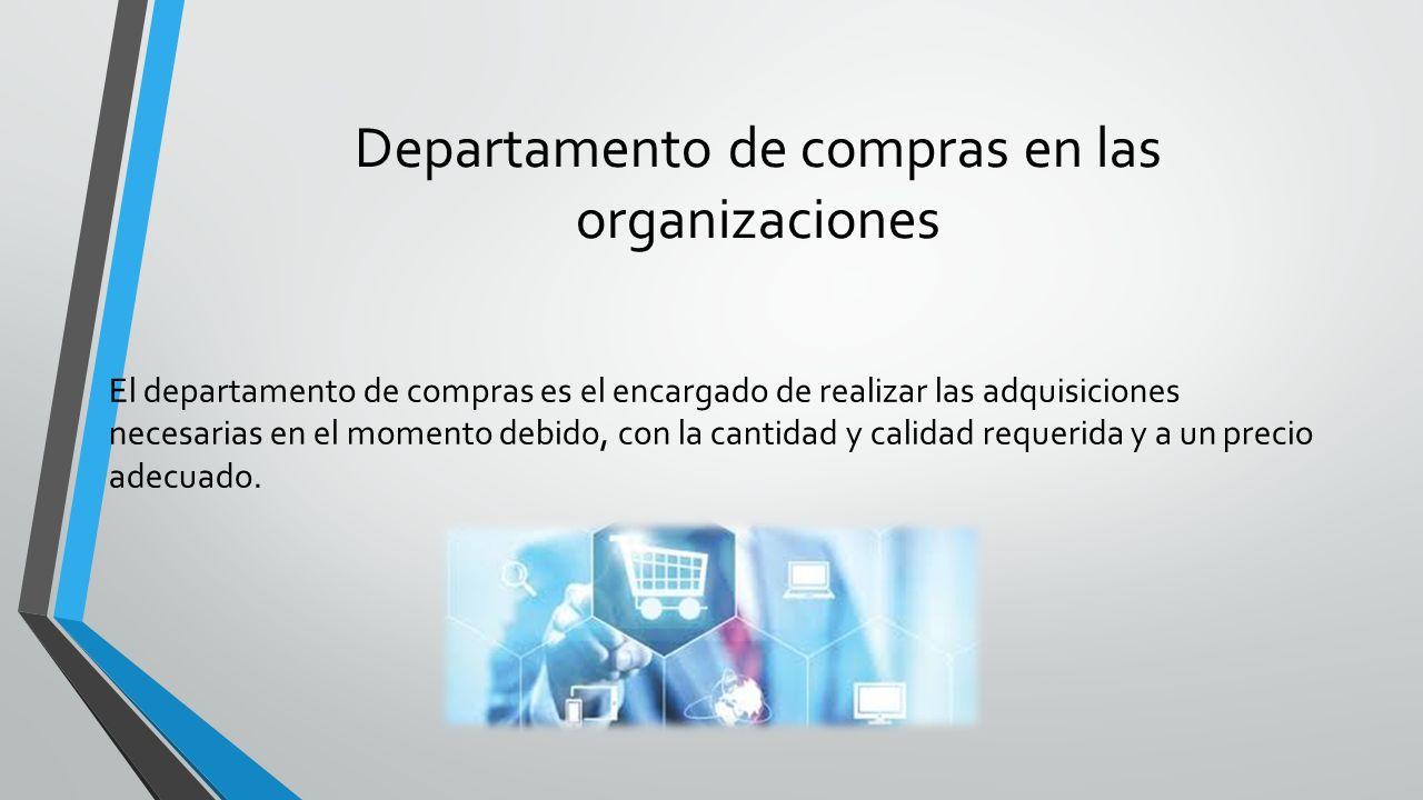 Departamento de compras en las organizaciones El departamento de compras es el encargado de realizar las adquisiciones necesarias en el momento debido