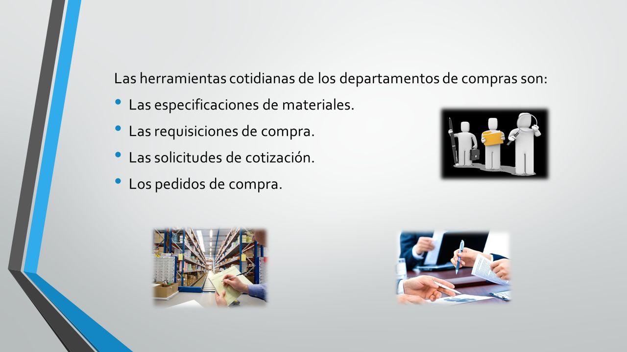 Las herramientas cotidianas de los departamentos de compras son: Las especificaciones de materiales. Las requisiciones de compra. Las solicitudes de c