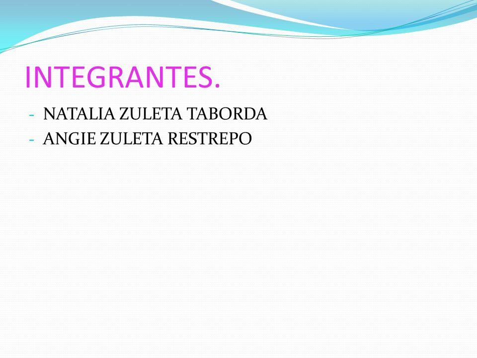 INTEGRANTES. - NATALIA ZULETA TABORDA - ANGIE ZULETA RESTREPO