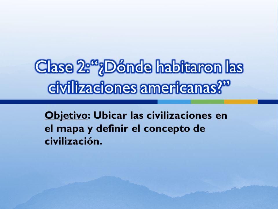 Objetivo: Ubicar las civilizaciones en el mapa y definir el concepto de civilización.