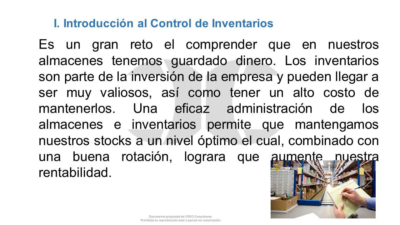 I. Introducción al Control de Inventarios Es un gran reto el comprender que en nuestros almacenes tenemos guardado dinero. Los inventarios son parte d