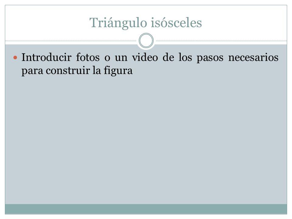 Triángulo isósceles Introducir fotos o un video de los pasos necesarios para construir la figura
