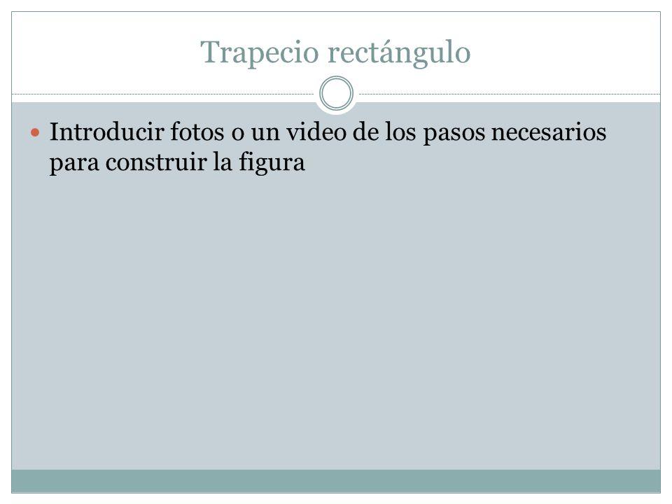 Trapecio rectángulo Introducir fotos o un video de los pasos necesarios para construir la figura