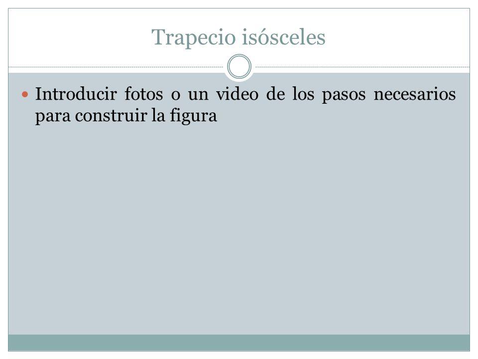Trapecio isósceles Introducir fotos o un video de los pasos necesarios para construir la figura