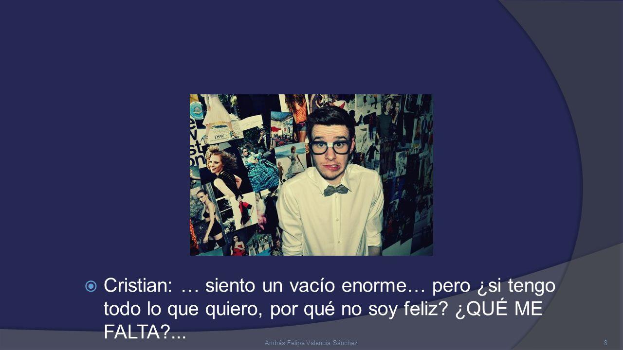  Cristian: … siento un vacío enorme… pero ¿si tengo todo lo que quiero, por qué no soy feliz.
