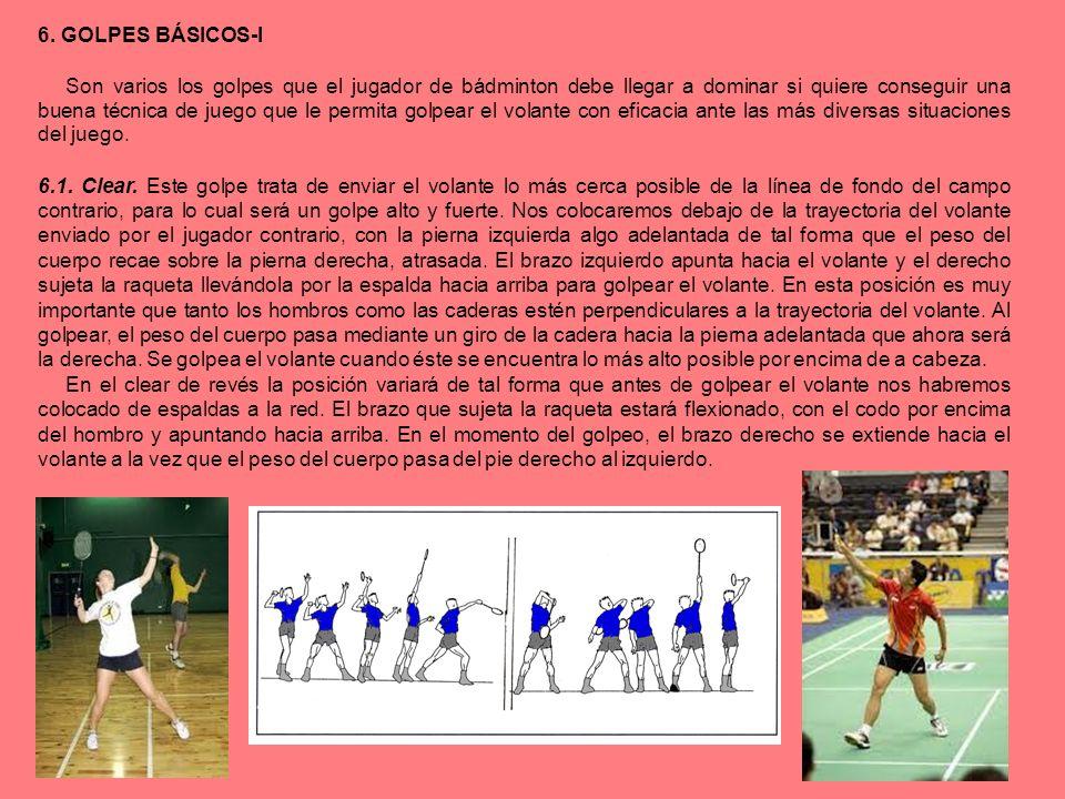 6. GOLPES BÁSICOS-I Son varios los golpes que el jugador de bádminton debe llegar a dominar si quiere conseguir una buena técnica de juego que le perm