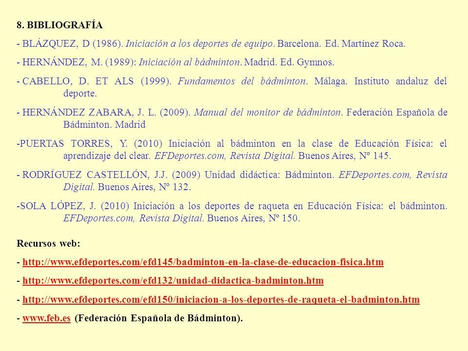 8. BIBLIOGRAFÍA - BLÁZQUEZ, D (1986). Iniciación a los deportes de equipo. Barcelona. Ed. Martínez Roca. - HERNÁNDEZ, M. (1989): Iniciación al bádmint