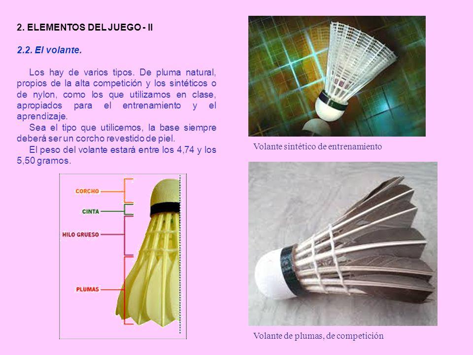 2. ELEMENTOS DEL JUEGO - II 2.2. El volante. Los hay de varios tipos. De pluma natural, propios de la alta competición y los sintéticos o de nylon, co