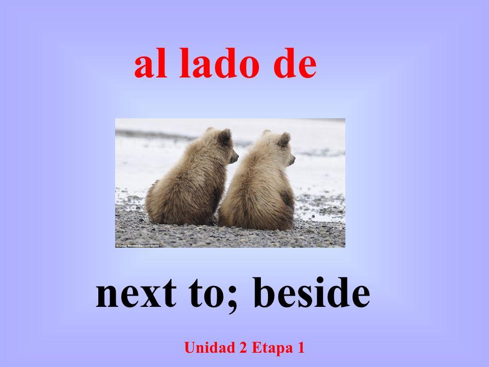 Unidad 2 Etapa 1 next to; beside al lado de