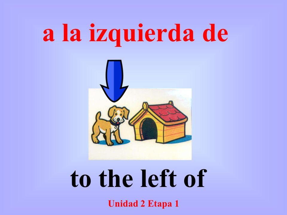 Unidad 2 Etapa 1 to the left of a la izquierda de