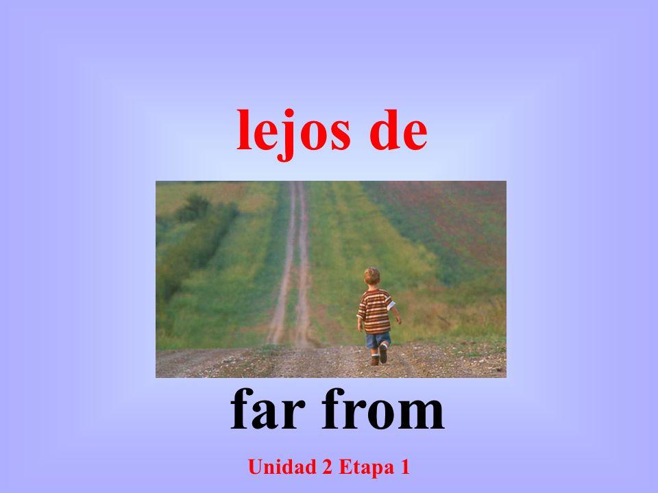 Unidad 2 Etapa 1 far from lejos de