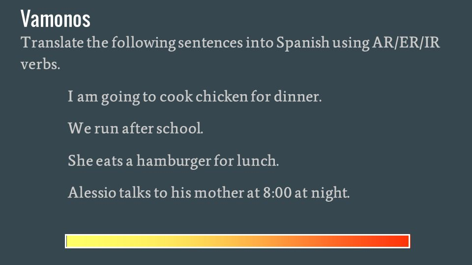 Vamonos Translate the following sentences into Spanish using AR/ER/IR verbs.