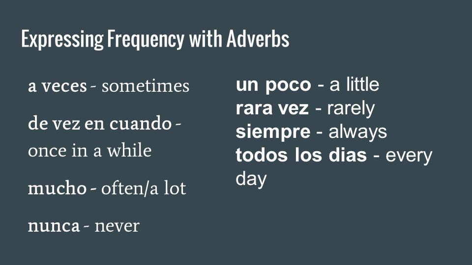 Expressing Frequency with Adverbs a veces - sometimes de vez en cuando - once in a while mucho - often/a lot nunca - never un poco - a little rara vez - rarely siempre - always todos los dias - every day