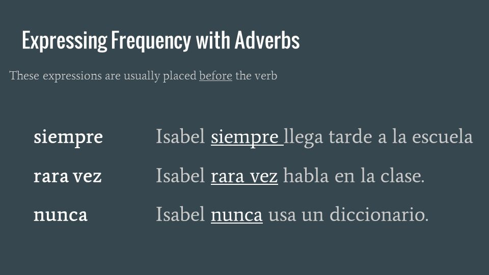 Expressing Frequency with Adverbs These expressions are usually placed before the verb siempre Isabel siempre llega tarde a la escuela rara vezIsabel rara vez habla en la clase.