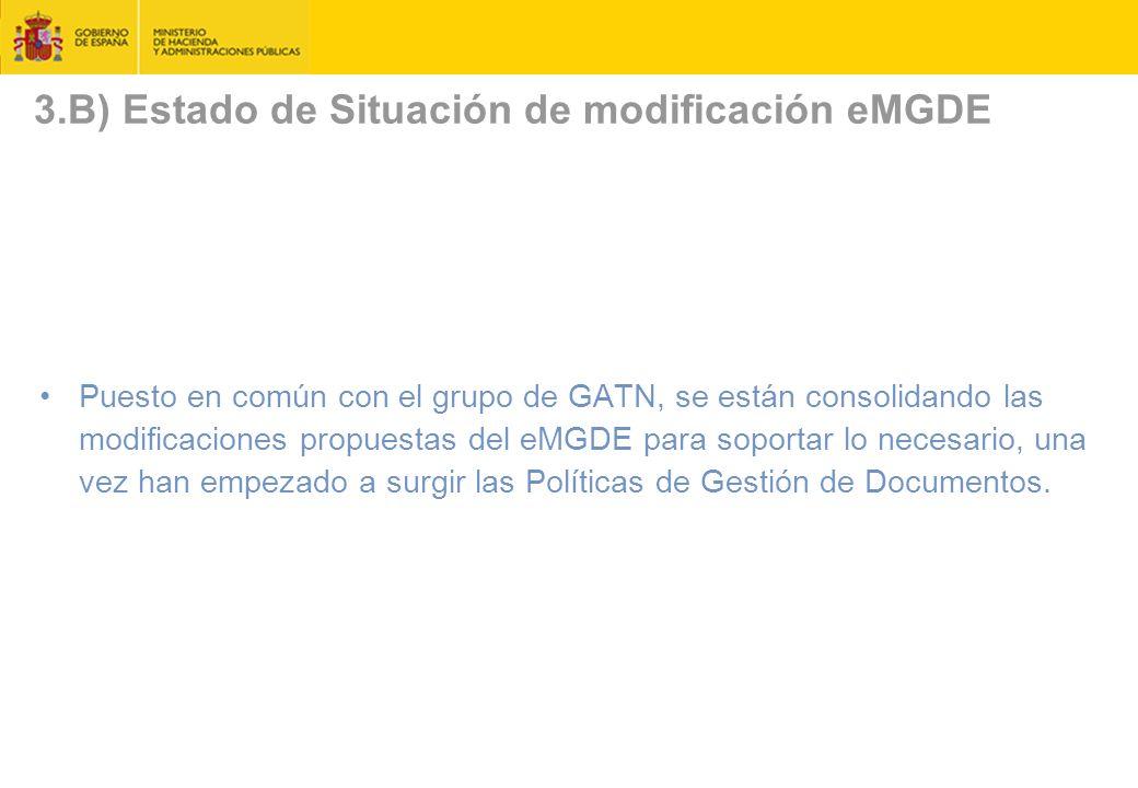3.B) Estado de Situación de modificación eMGDE Puesto en común con el grupo de GATN, se están consolidando las modificaciones propuestas del eMGDE para soportar lo necesario, una vez han empezado a surgir las Políticas de Gestión de Documentos.