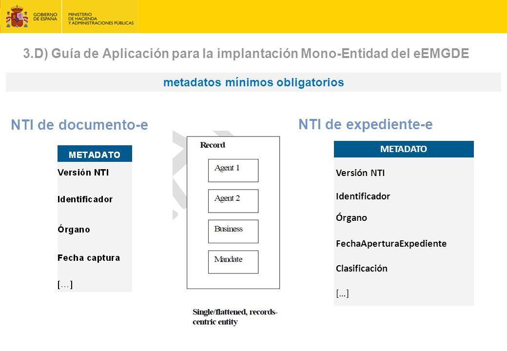 metadatos mínimos obligatorios NTI de documento-e METADATO Versión NTI Identificador Órgano FechaAperturaExpediente Clasificación […] NTI de expediente-e 3.D) Guía de Aplicación para la implantación Mono-Entidad del eEMGDE