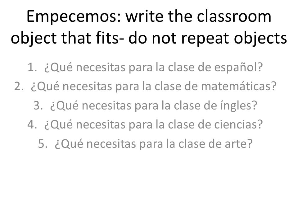 Empecemos: write the classroom object that fits- do not repeat objects 1.¿Qué necesitas para la clase de español.