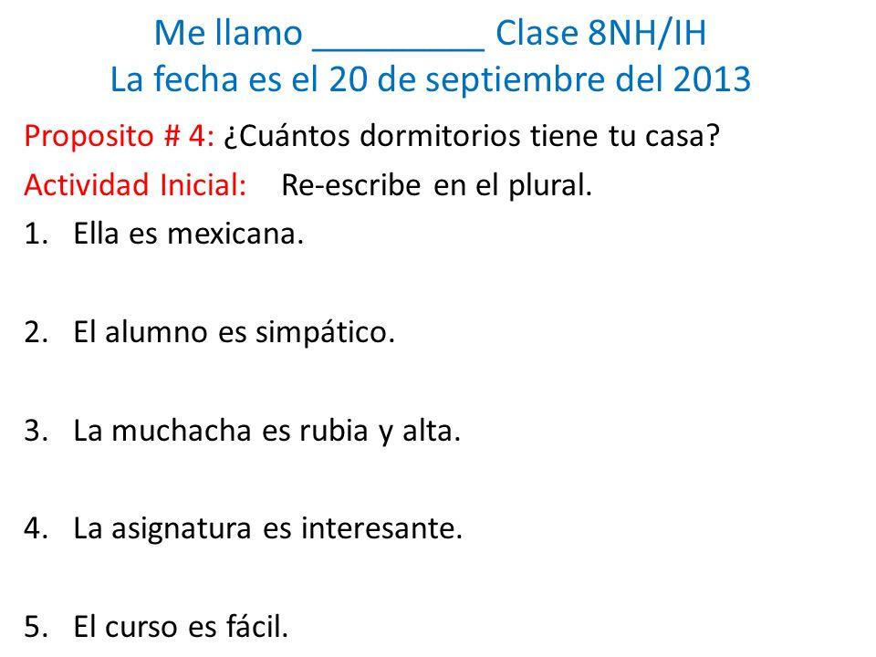 Me llamo _________ Clase 8NH/IH La fecha es el 20 de septiembre del 2013 Proposito # 4: ¿Cuántos dormitorios tiene tu casa.