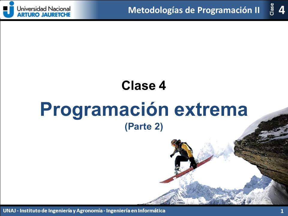 Metodologías de Programación II UNAJ - Instituto de Ingeniería y Agronomía - Ingeniería en Informática 1 4 Clase Clase 4 Programación extrema (Parte 2)
