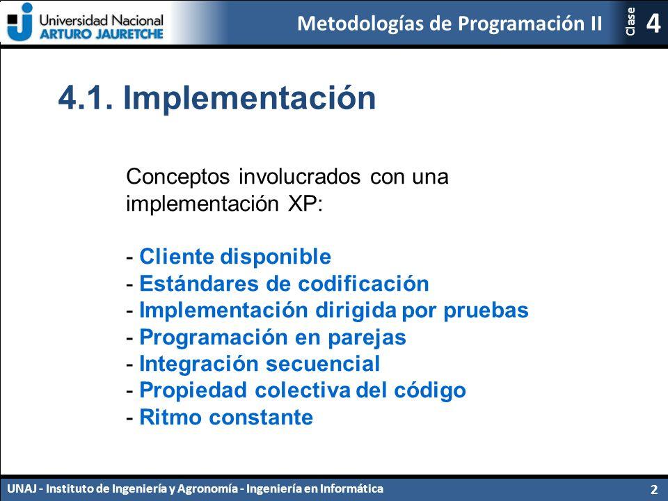 Metodologías de Programación II UNAJ - Instituto de Ingeniería y Agronomía - Ingeniería en Informática 2 4 Clase Conceptos involucrados con una implementación XP: - Cliente disponible - Estándares de codificación - Implementación dirigida por pruebas - Programación en parejas - Integración secuencial - Propiedad colectiva del código - Ritmo constante 4.1.