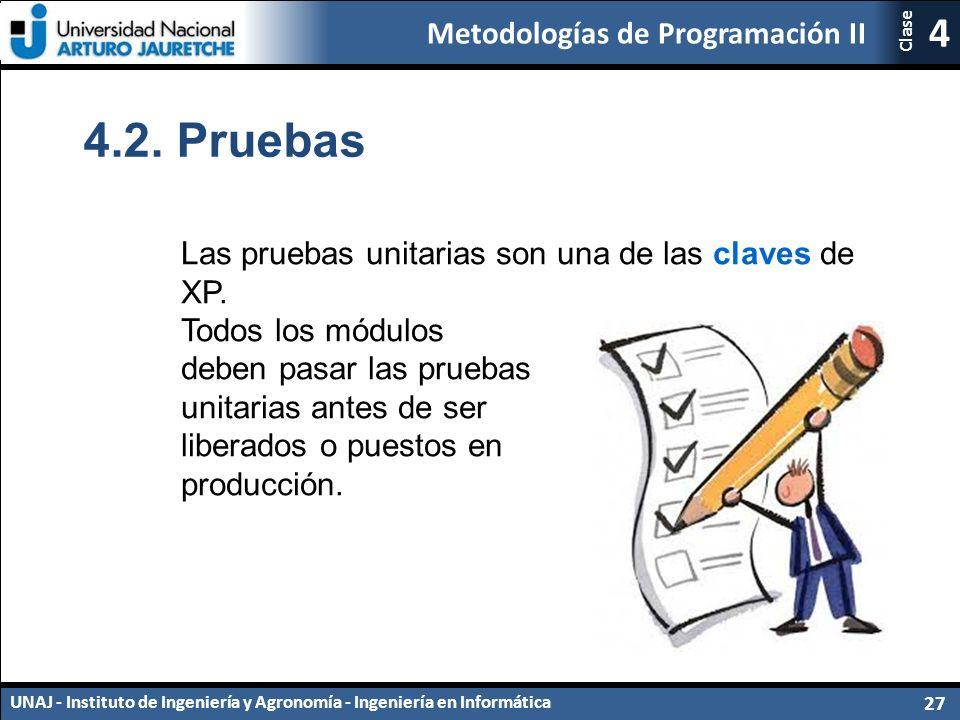 Metodologías de Programación II UNAJ - Instituto de Ingeniería y Agronomía - Ingeniería en Informática 27 4 Clase Las pruebas unitarias son una de las claves de XP.