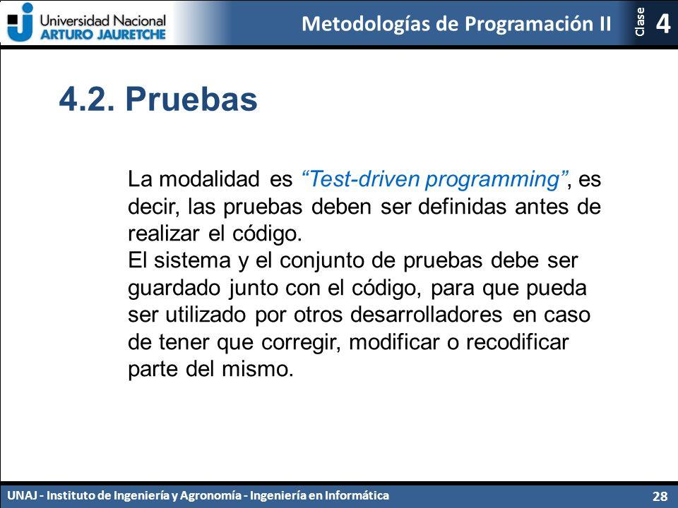 Metodologías de Programación II UNAJ - Instituto de Ingeniería y Agronomía - Ingeniería en Informática 28 4 Clase La modalidad es Test-driven programming , es decir, las pruebas deben ser definidas antes de realizar el código.