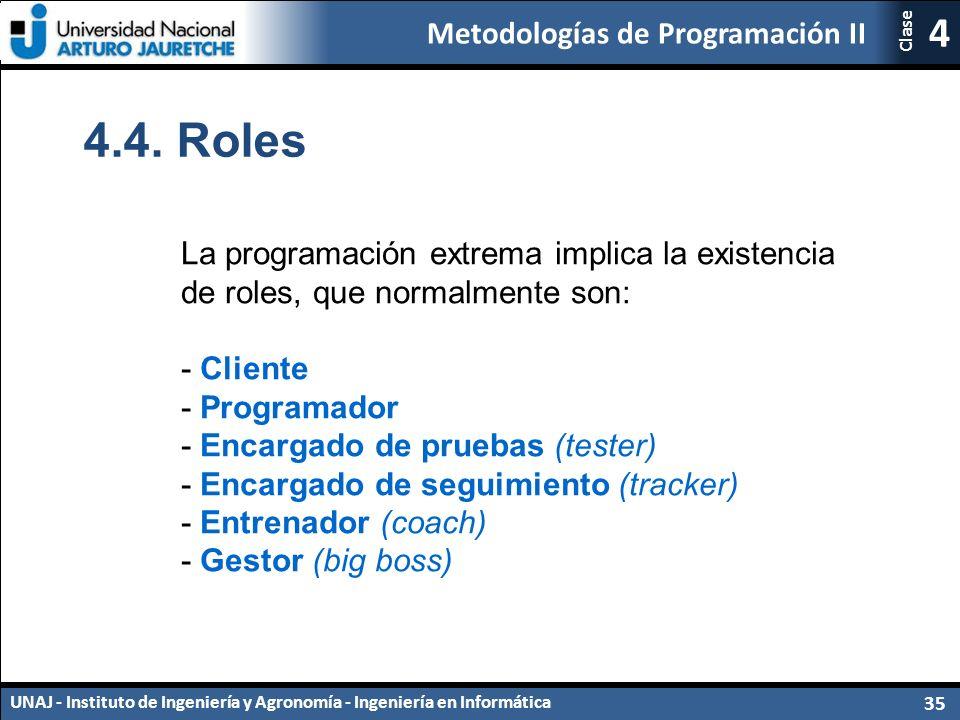 Metodologías de Programación II UNAJ - Instituto de Ingeniería y Agronomía - Ingeniería en Informática 35 4 Clase La programación extrema implica la existencia de roles, que normalmente son: - Cliente - Programador - Encargado de pruebas (tester) - Encargado de seguimiento (tracker) - Entrenador (coach) - Gestor (big boss) 4.4.