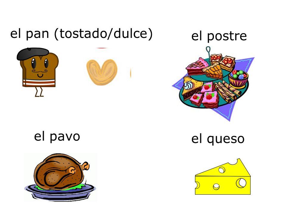 el pan (tostado/dulce) el queso el pavo el postre