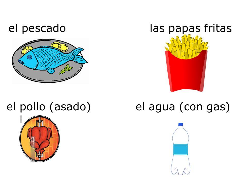 el pescado el agua (con gas)el pollo (asado) las papas fritas