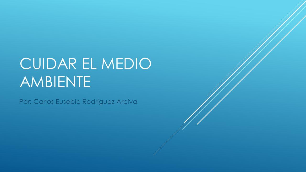 CUIDAR EL MEDIO AMBIENTE Por: Carlos Eusebio Rodríguez Arciva