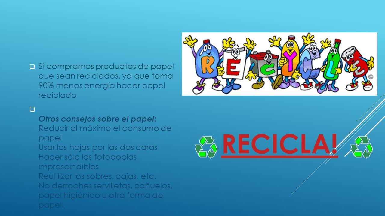 RECICLA!  Si compramos productos de papel que sean reciclados, ya que toma 90% menos energía hacer papel reciclado  Otros consejos sobre el papel: R
