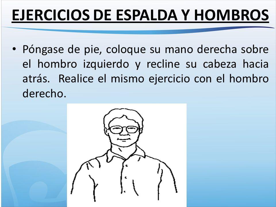 EJERCICIOS DE ESPALDA Y HOMBROS Póngase de pie, coloque su mano derecha sobre el hombro izquierdo y recline su cabeza hacia atrás.