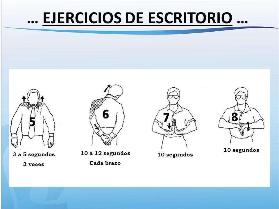 … EJERCICIOS DE ESCRITORIO … 3 a 5 segundos 3 veces 10 a 12 segundos Cada brazo 10 segundos