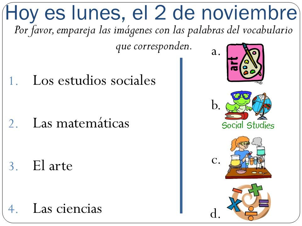 Hoy es lunes, el 2 de noviembre Por favor, empareja las imágenes con las palabras del vocabulario que corresponden. 1. Los estudios sociales 2. Las ma