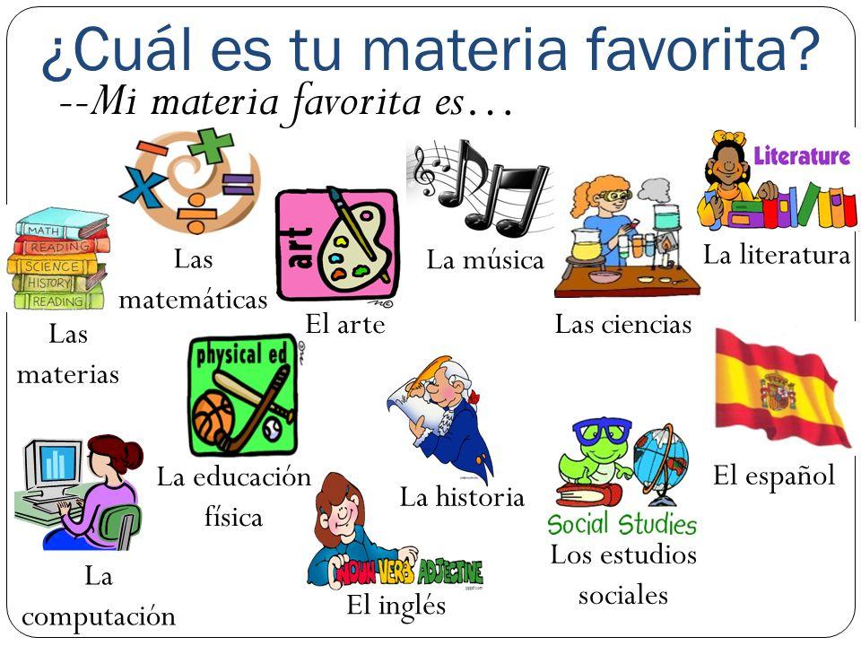 ¿Cuál es tu materia favorita? --Mi materia favorita es… Las materias Las matemáticas El arte Los estudios sociales Las ciencias La literatura La compu