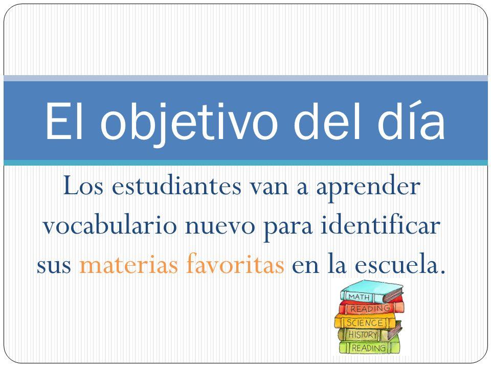 Los estudiantes van a aprender vocabulario nuevo para identificar sus materias favoritas en la escuela. El objetivo del día