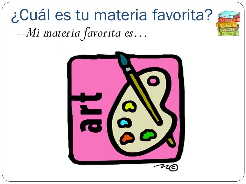 ¿Cuál es tu materia favorita? --Mi materia favorita es…