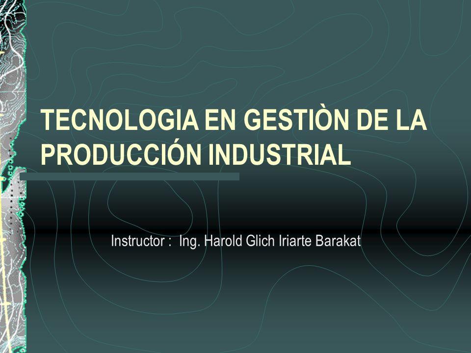 TECNOLOGIA EN GESTIÒN DE LA PRODUCCIÓN INDUSTRIAL Instructor : Ing. Harold Glich Iriarte Barakat