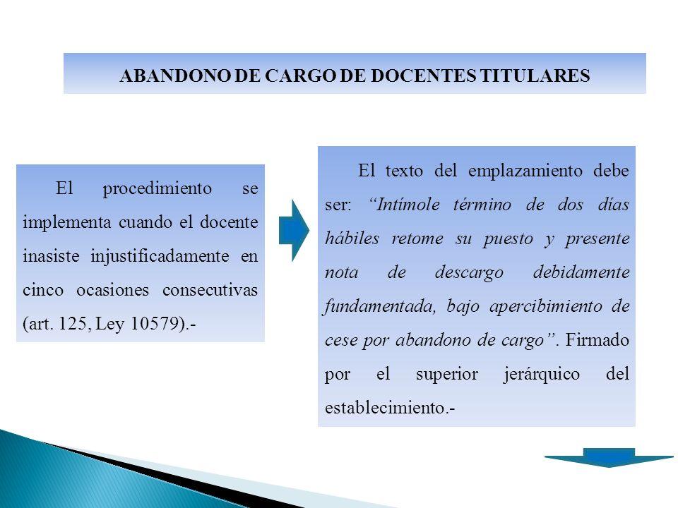 ABANDONO DE CARGO DE DOCENTES TITULARES El procedimiento se implementa cuando el docente inasiste injustificadamente en cinco ocasiones consecutivas (art.