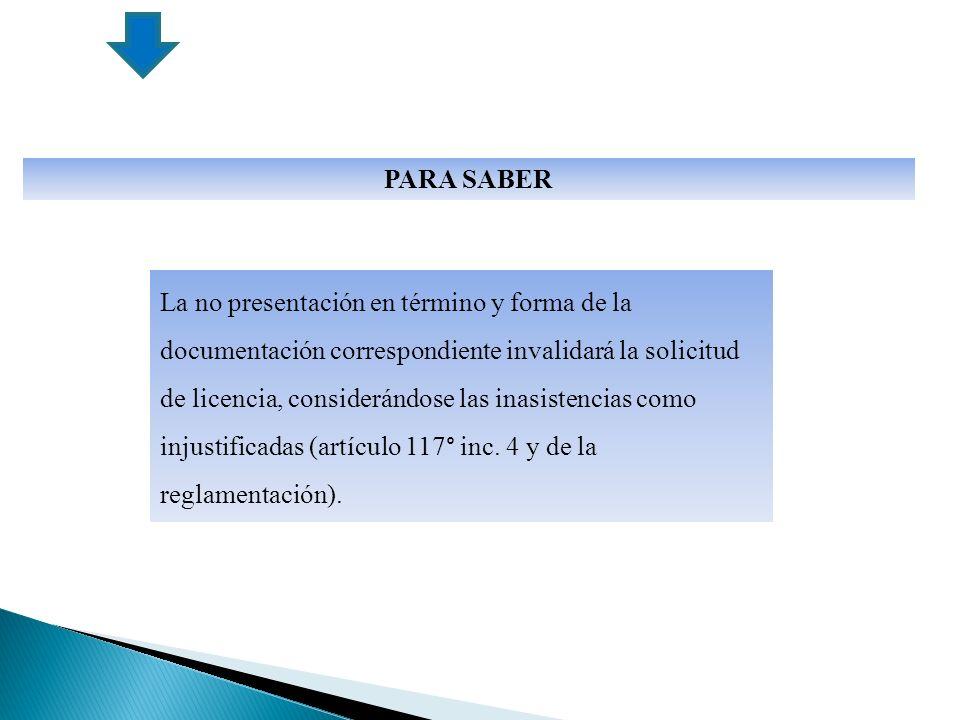 La no presentación en término y forma de la documentación correspondiente invalidará la solicitud de licencia, considerándose las inasistencias como injustificadas (artículo 117° inc.