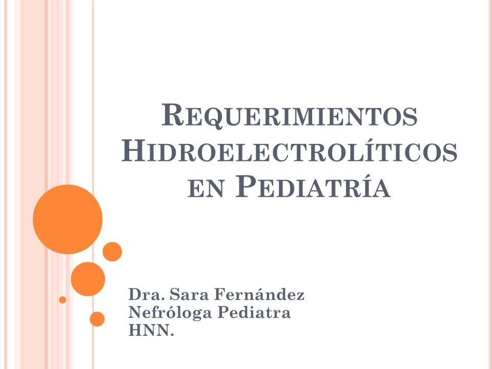 R EQUERIMIENTOS H IDROELECTROLÍTICOS EN P EDIATRÍA Dra. Sara Fernández Nefróloga Pediatra HNN.