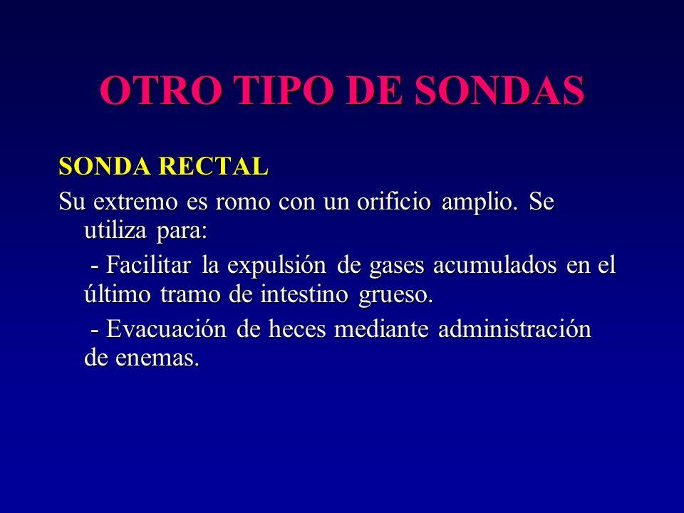 OTRO TIPO DE SONDAS SONDA RECTAL Su extremo es romo con un orificio amplio. Se utiliza para: - Facilitar la expulsión de gases acumulados en el último