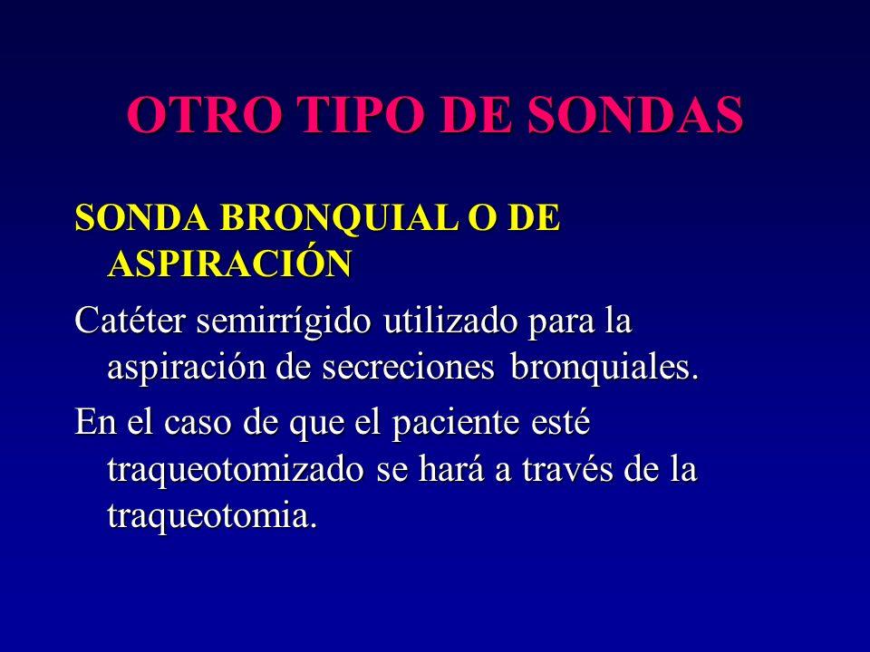 OTRO TIPO DE SONDAS SONDA BRONQUIAL O DE ASPIRACIÓN Catéter semirrígido utilizado para la aspiración de secreciones bronquiales. En el caso de que el