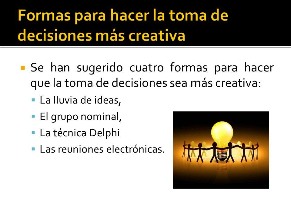 Se han sugerido cuatro formas para hacer que la toma de decisiones sea más creativa:  La lluvia de ideas,  El grupo nominal,  La técnica Delphi  Las reuniones electrónicas.