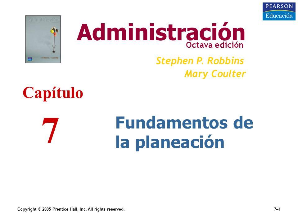 Copyright © 2005 Prentice Hall, Inc. All rights reserved.7–1 Fundamentos de la planeación Administración Octava edición Stephen P. Robbins Mary Coulte